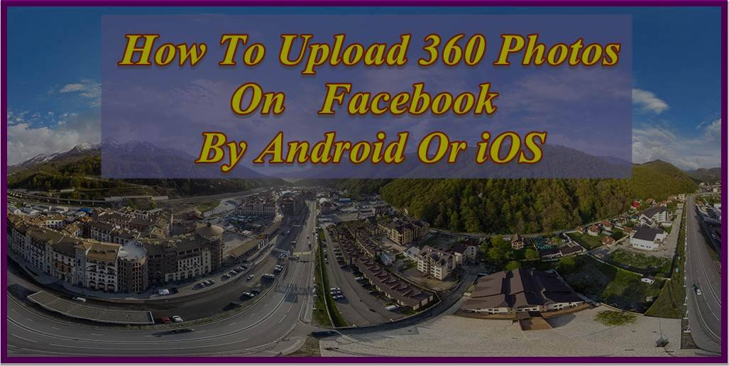 How to Capture 360 Degree Photo And Upload On Facebook By Android And iOS