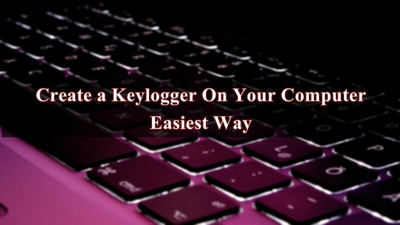 How To Create A Keylogger In Easiest Way On Your Computer