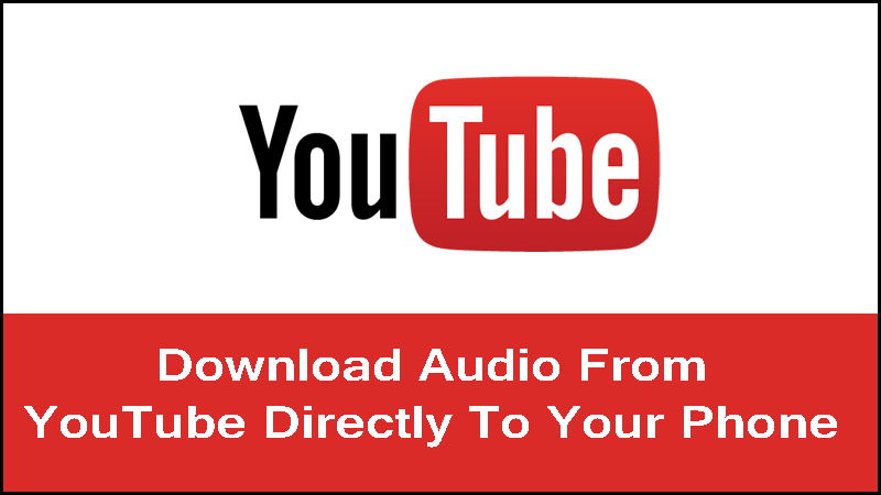 How To Download Audio From YouTube Videos Directly On Your Phone