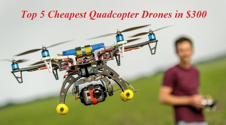 Top 5 Cheapest Quadcopter Drones In $300