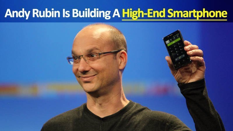 Andy Rubin Android Creator Is Inventing A High-End Smartphone